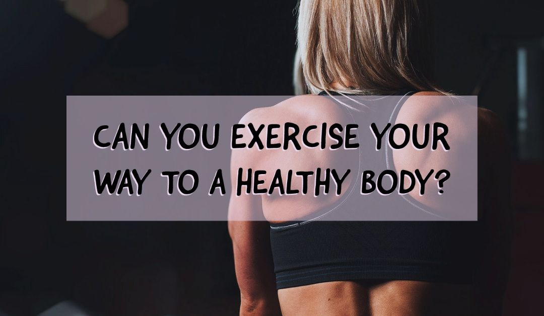 Can You Exercise Your Way to a Healthy Body?