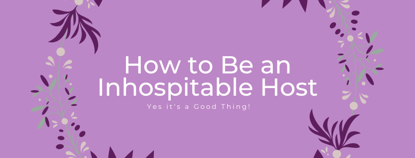How to Be an Inhospitable Host: yes it's a good thing!